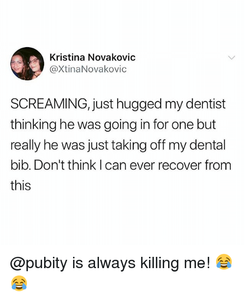 Memes, 🤖, and Can: Kristina Novakovic  @XtinaNovakovic  SCREAMING, just hugged my dentist  thinking he was going in for one but  really he was just taking off my dental  bib. Don't think I can ever recover from  this @pubity is always killing me! 😂😂