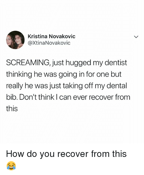 Relatable, How, and Can: Kristina Novakovic  @XtinaNovakovic  SCREAMING, just hugged my dentist  thinking he was going in for one but  really he was just taking off my dental  bib. Don't think I can ever recover from  this How do you recover from this 😂