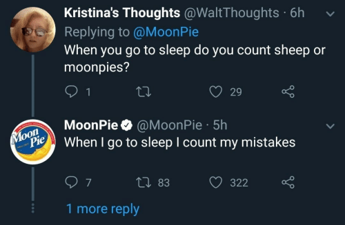 moonpie: Kristina's Thoughts @WaltThoughts 6h  Replying to @MoonPie  When you go to sleep do you count sheep or  moonpies?  O 29  oonPie @MoonPie 5h  When I go to sleep I count my mistakes  Pie  0 83  322  7  1 more reply