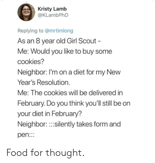 kristy: Kristy Lamb  @KLambPhD  Replying to @mrtimlong  As an 8 year old Girl Scout  Me: Would you like to buy some  cookies?  Neighbor. I'm on a diet for my NewW  Year's Resolution.  Me: The cookies will be delivered in  February. Do you think you'll still be on  your diet in February?  Neighbor.silently takes form and  pen: Food for thought.