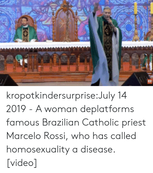 Homosexuality: kropotkindersurprise:July 14 2019 - A woman deplatforms famous Brazilian Catholic priest Marcelo Rossi, who has called homosexuality a disease. [video]