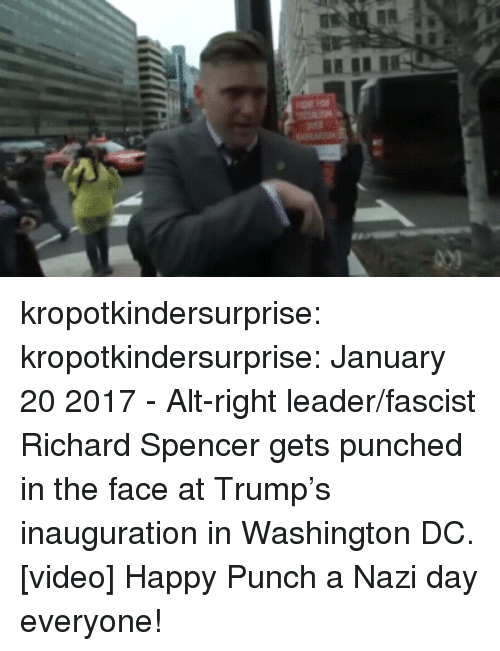 alt-right: kropotkindersurprise:  kropotkindersurprise: January 20 2017 - Alt-right leader/fascist Richard Spencer gets punched in the face at Trump's inauguration in Washington DC. [video] Happy Punch a Nazi day everyone!