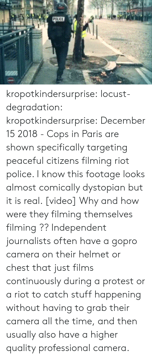 degradation: kropotkindersurprise:  locust-degradation:  kropotkindersurprise: December 15 2018 - Cops in Paris are shown specifically targeting peaceful citizens filming riot police. I know this footage looks almost comically dystopian but it is real. [video]  Why and how were they filming themselves filming ??   Independent journalists often have a gopro camera on their helmet or chest that just films continuously during a protest or a riot to catch stuff happening without having to grab their camera all the time, and then usually also have a higher quality professional camera.