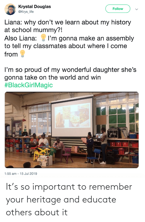 mummy: Krystal Douglas  @Krys_life  Follow  Liana: why don't we learn about my history  at school mummy?!  Also Liana:  I'm gonna make an assembly  to tell my classmates about where I come  from  I'm so proud of my wonderful daughter she's  gonna take on the world and win  #BlackGirlMagic  1:55 am - 15 Jul 2019 It's so important to remember your heritage and educate others about it