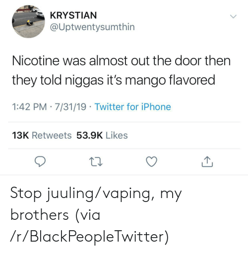 nicotine: KRYSTIAN  @Uptwentysumthin  Nicotine was almost out the door then  they told niggas it's mango flavored  1:42 PM 7/31/19 Twitter for iPhone  13K Retweets 53.9K Likes Stop juuling/vaping, my brothers (via /r/BlackPeopleTwitter)