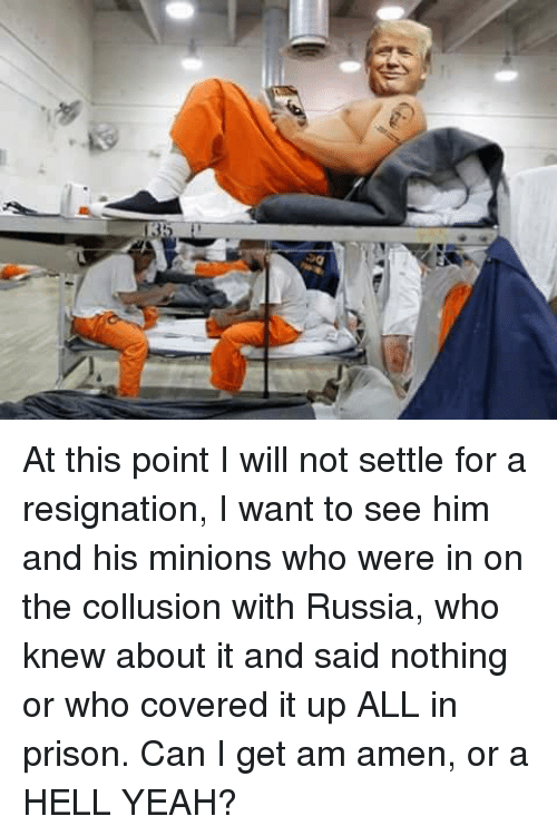 Yeah, Prison, and Minions: KS At this point I will not settle for a resignation, I want to see him and his minions who were in on the collusion with Russia, who knew about it and said nothing or who covered it up ALL in prison.  Can I get am amen, or a HELL YEAH?