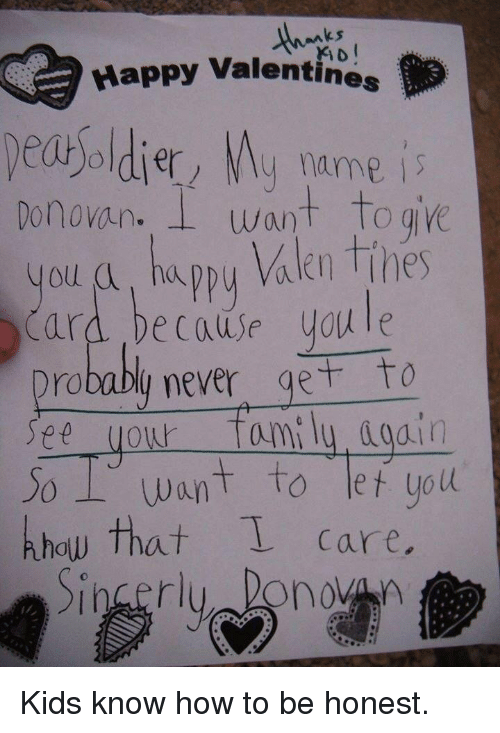 donovan: ks  Happy Valentines  dey name is  Donovan. I want Toge  you a, ha  Card because youle  Drobably never get to  See your fami ly dod.in  Jo Want to let uoll  khow that care  appy Valen Tihes Kids know how to be honest.