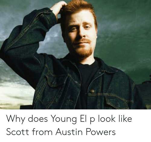 el-p: KS Why does Young El p look like Scott from Austin Powers