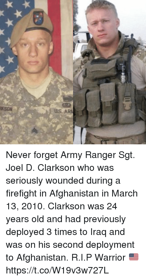 Memes, Army, and Afghanistan: KSON  US. AR Never forget Army Ranger Sgt. Joel D. Clarkson who was seriously wounded during a firefight in Afghanistan in March 13, 2010. Clarkson was 24 years old and had previously deployed 3 times to Iraq and was on his second deployment to Afghanistan. R.I.P Warrior 🇺🇸 https://t.co/W19v3w727L