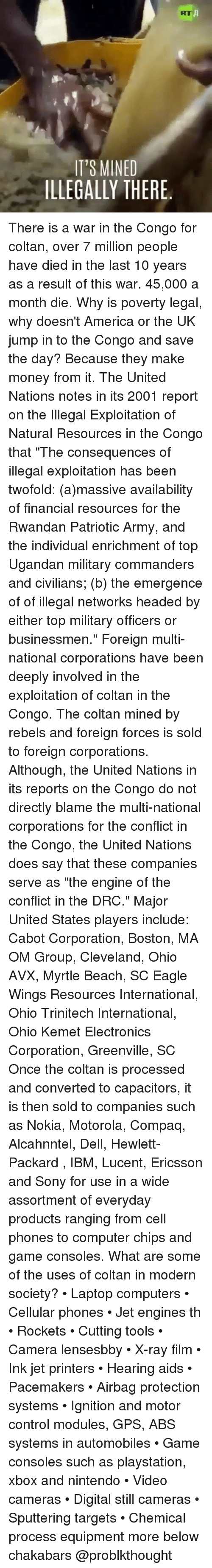 """America, Computers, and Dell: KT  IT'S MINED  ILLEGALLY THERE. There is a war in the Congo for coltan, over 7 million people have died in the last 10 years as a result of this war. 45,000 a month die. Why is poverty legal, why doesn't America or the UK jump in to the Congo and save the day? Because they make money from it. The United Nations notes in its 2001 report on the Illegal Exploitation of Natural Resources in the Congo that """"The consequences of illegal exploitation has been twofold: (a)massive availability of financial resources for the Rwandan Patriotic Army, and the individual enrichment of top Ugandan military commanders and civilians; (b) the emergence of of illegal networks headed by either top military officers or businessmen."""" Foreign multi-national corporations have been deeply involved in the exploitation of coltan in the Congo. The coltan mined by rebels and foreign forces is sold to foreign corporations. Although, the United Nations in its reports on the Congo do not directly blame the multi-national corporations for the conflict in the Congo, the United Nations does say that these companies serve as """"the engine of the conflict in the DRC."""" Major United States players include: Cabot Corporation, Boston, MA OM Group, Cleveland, Ohio AVX, Myrtle Beach, SC Eagle Wings Resources International, Ohio Trinitech International, Ohio Kemet Electronics Corporation, Greenville, SC Once the coltan is processed and converted to capacitors, it is then sold to companies such as Nokia, Motorola, Compaq, Alcahnntel, Dell, Hewlett-Packard , IBM, Lucent, Ericsson and Sony for use in a wide assortment of everyday products ranging from cell phones to computer chips and game consoles. What are some of the uses of coltan in modern society? • Laptop computers • Cellular phones • Jet engines th • Rockets • Cutting tools • Camera lensesbby • X-ray film • Ink jet printers • Hearing aids • Pacemakers • Airbag protection systems • Ignition and motor control modules, GPS, ABS s"""
