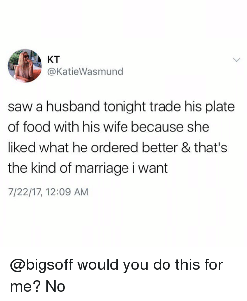 Food, Marriage, and Saw: KT  @KatieWasmund  saw a husband tonight trade his plate  of food with his wife because she  liked what he ordered better & that's  the kind of marriage i want  7/22/17, 12:09 AM @bigsoff would you do this for me? No