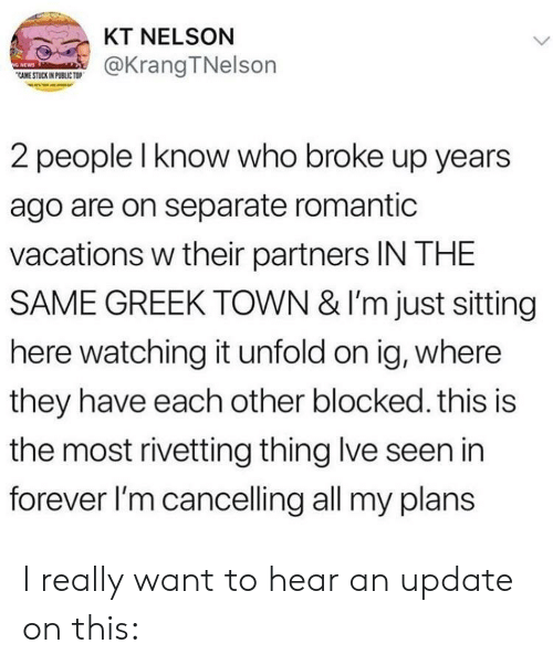 Forever, Greek, and Who: KT NELSON  CAME@KrangTNelson  CAME STUCK IN PUBLIC TO  2 people l know who broke up years  ago are on separate romantic  vacations w their partners IN THE  SAME GREEK TOWN & I'm just sitting  here watching it unfold on ig, where  they have each other blocked. this is  the most rivetting thing lve seen in  forever l'm cancelling all my plans I really want to hear an update on this: