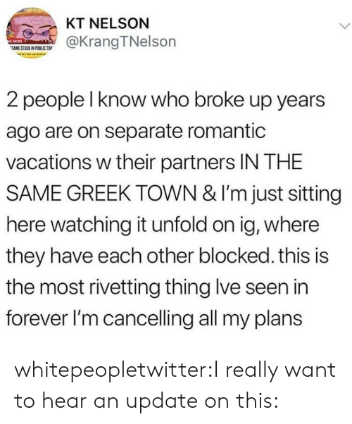 I Really Want To: KT NELSON  CAME@KrangTNelson  CAME STUCK IN PUBLIC TO  2 people l know who broke up years  ago are on separate romantic  vacations w their partners IN THE  SAME GREEK TOWN & I'm just sitting  here watching it unfold on ig, where  they have each other blocked. this is  the most rivetting thing lve seen in  forever l'm cancelling all my plans whitepeopletwitter:I really want to hear an update on this: