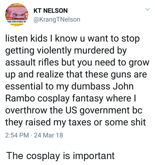 Assault Rifles: KT NELSON  G NEWS  CAME STUCK IN PUBLIC TO  @KrangTNelson  listen kids l know u want to stop  getting violently murdered by  assault rifles but you need to grow  up and realize that these guns are  essential to my dumbass John  Rambo cosplay fantasy where l  overthrow the US government bc  they raised my taxes or some shit  2:54 PM 24 Mar 18 The cosplay is important