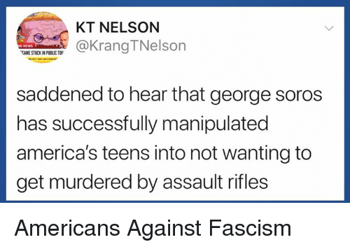Fascism, George Soros, and Nelson: KT NELSON  KrangTNelson  CAME STUCK IN PUBLIC TO  saddened to hear that george soros  has successfully manipulated  america's teens into not wanting to  get murdered by assault rifles Americans Against Fascism