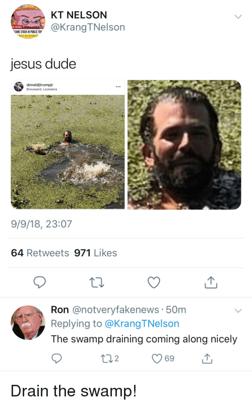 Draining: KT NELSON  @KrangTNelson  G NEWS  CAME STUCK IN PUBLIC TO  jesus dude  donaldjtrumpjr  Broussard, Louisiana  9/9/18, 23:07  64 Retweets 971 Likes  Ron @notveryfakenews 50m  Replying to @Krang TNelson  The swamp draining coming along nicely  69 Drain the swamp!