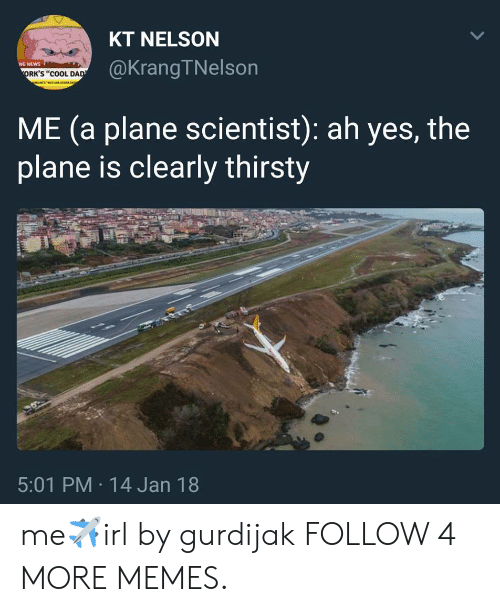 """Cool Dad: KT NELSON  @KrangTNelson  NG NEWS  ORK'S """"COOL DAD  ME (a plane scientist): ah yes, the  plane is clearly thirsty  5:01 PM 14 Jan 18  > me✈irl by gurdijak FOLLOW 4 MORE MEMES."""