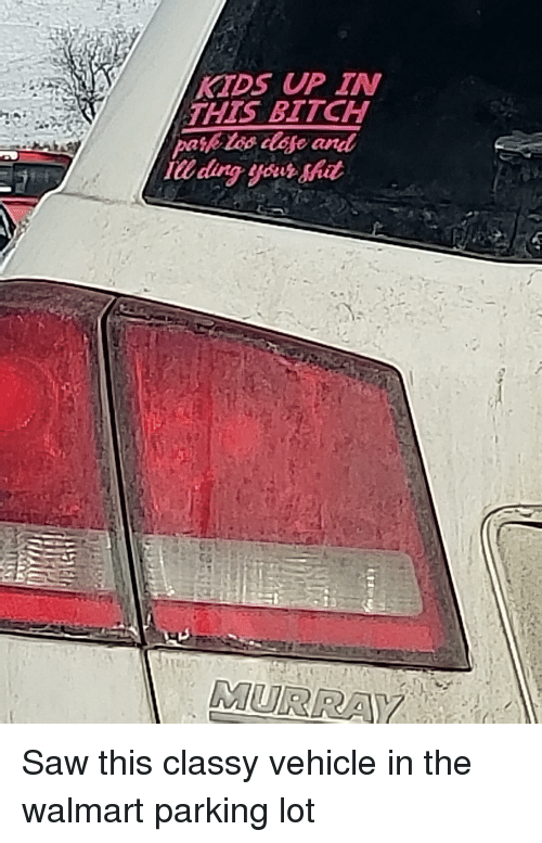 Saw, Walmart, and Trashy: KTDS UP IN  THIS BITCH  IU ding your shit  MURRA Saw this classy vehicle in the walmart parking lot