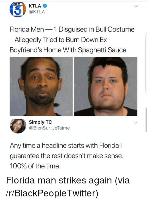 Ktla: KTLA  @KTLA  Florida Men-1 Disguised in Bull Costume  Allegedly Tried to Burn Down Ex-  Boyfriend's Home With Spaghetti Sauce  Simply TO  @BienSur_JeTaime  Any time a headline starts with Floridal  guarantee the rest doesn't make sense  100% of the time <p>Florida man strikes again (via /r/BlackPeopleTwitter)</p>