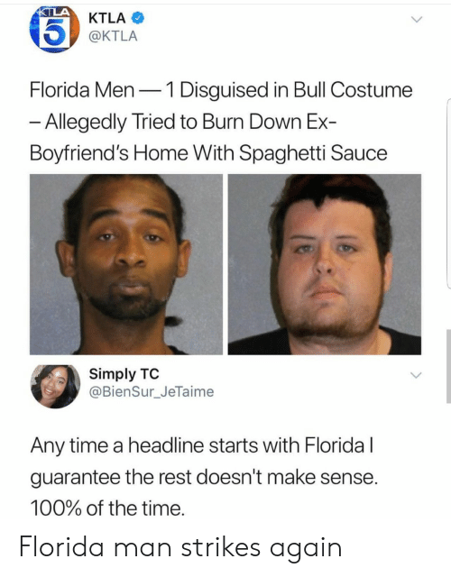 Ktla: KTLA  @KTLA  Florida Men-1 Disguised in Bull Costume  Allegedly Tried to Burn Down Ex-  Boyfriend's Home With Spaghetti Sauce  Simply TO  @BienSur_JeTaime  Any time a headline starts with Floridal  guarantee the rest doesn't make sense  100% of the time Florida man strikes again