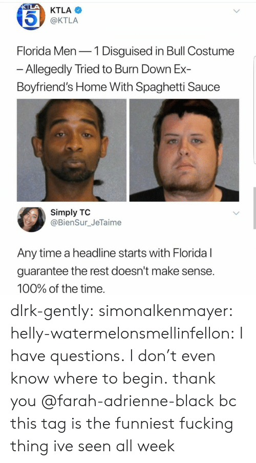 Ktla: KTLA  @KTLA  Florida Men-1 Disguised in Bull Costume  Allegedly Tried to Burn Down Ex-  Boyfriend's Home With Spaghetti Sauce  Simply TO  @BienSur_JeTaime  Any time a headline starts with Floridal  guarantee the rest doesn't make sense  100% of the time dlrk-gently:  simonalkenmayer:  helly-watermelonsmellinfellon: I have questions. I don't even know where to begin.  thank you @farah-adrienne-black bc this tag is the funniest fucking thing ive seen all week