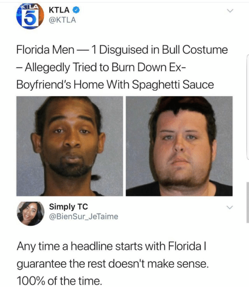 Ktla: KTLA  @KTLA  Florida Men-1 Disguised in Bull Costume  Allegedly Tried to Burn Down Ex-  Boyfriend's Home With Spaghetti Sauce  Simply TO  @BienSur_JeTaime  Any time a headline starts with Floridal  guarantee the rest doesn't make sense  100% of the time