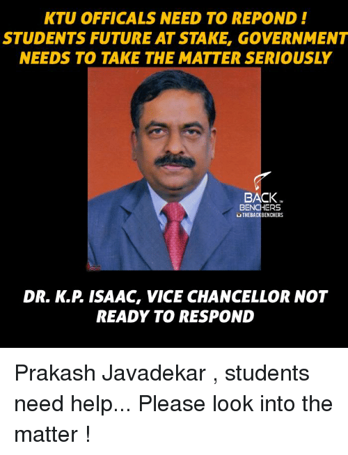 Help Please: KTU OFFICALS NEED TO REPOND  STUDENTS FUTURE AT STAKE, GOVERNMENT  NEEDS TO TAKE THE MATTER SERIOUSLY  BACK  BENCHERS  UTHEBACKBENCHERS  READY TO RESPOND Prakash Javadekar , students need help... Please look into the matter !