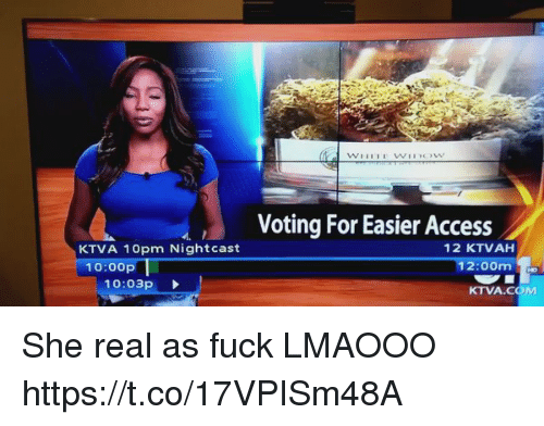 Funny, Access, and Fuck: KTVA 10pm Nightcast  10:00p  10:03p  Voting For Easier Access  12 KTVAH  12:00m  KTVA COM She real as fuck LMAOOO https://t.co/17VPISm48A