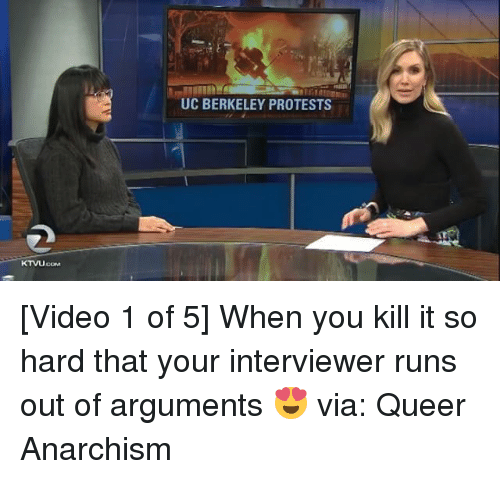 Memes, UC Berkeley, and Berkeley: KTVLUcoM  UC BERKELEY PROTESTS [Video 1 of 5] When you kill it so hard that your interviewer runs out of arguments 😍 via: Queer Anarchism
