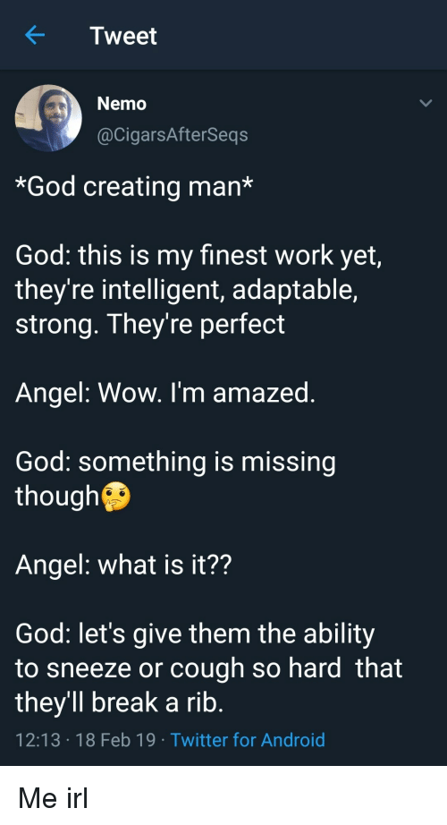 rib: KTweet  Nemo  @CigarsAfterSeqs  *God creating man*  God: this is my finest work yet,  they're intelligent, adaptable,  strong. They're perfect  Angel: Wow. I'm amazed  God: something is missing  though  Angel: what is it??  God: let's give them the ability  to sneeze or cough so hard that  they'll break a rib  12:13 18 Feb 19 Twitter for Android Me irl