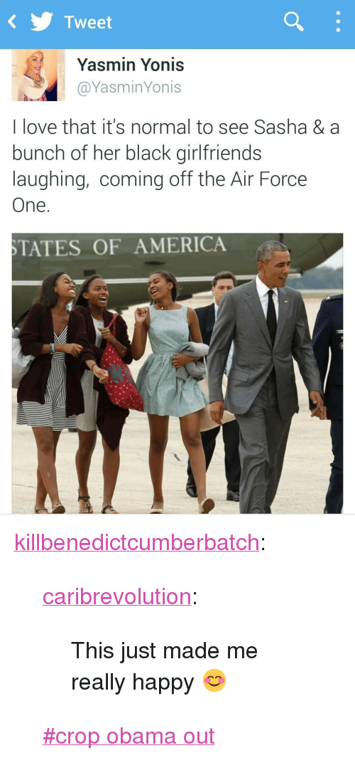 "off the air: KTweet  Yasmin Yonis  @YasminYonis  I love that it's normal to see Sasha & a  bunch of her black girlfriends  laughing, coming off the Air Force  One.  TATES OF AMERICA <p><a class=""tumblr_blog"" href=""http://killbenedictcumberbatch.tumblr.com/post/130568848028"" target=""_blank"">killbenedictcumberbatch</a>:</p> <blockquote> <p><a class=""tumblr_blog"" href=""http://caribrevolution.tumblr.com/post/124599648281"" target=""_blank"">caribrevolution</a>:</p> <blockquote> <p>This just made me really happy 😊</p> </blockquote> <p>  <a href=""https://tumblr.com/tagged/crop-obama-out"" target=""_blank"">#crop obama out</a>  <br/></p> </blockquote>"