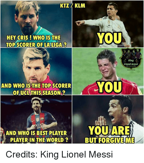 memes: KTZ KLM  YOU  HEY CRIS WHO IS THE  TOPSCORER OF LA LIGA 2  King  Lionel messi  YOU  AND WHO IS THE TOP SCORER  OF UCL THIS SEASON?  YOU ARE)  AND WHO IS BEST PLAYER  PLAYER IN THE WORLD BUT FORGIVE ME Credits: King Lionel Messi