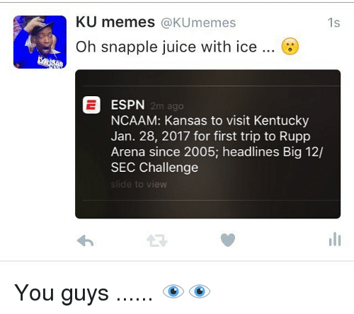 Kansas University Memes: KU memes  @KUmemes  1s  Oh snapple juice with ice  ESPN  2m ago  NCAAM: Kansas to visit Kentucky  Jan. 28, 2017 for first trip to Rupp  Arena since 2005; headlines Big 12/  SEC Challenge  slide to view You guys ...... 👁👁
