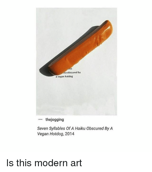 Memes, Vegan, and Haiku: Ku obscured by  a vegan hotdog  thejogging  Seven Syllables Of A Haiku obscured By A  Vegan Hotdog, 2014 Is this modern art