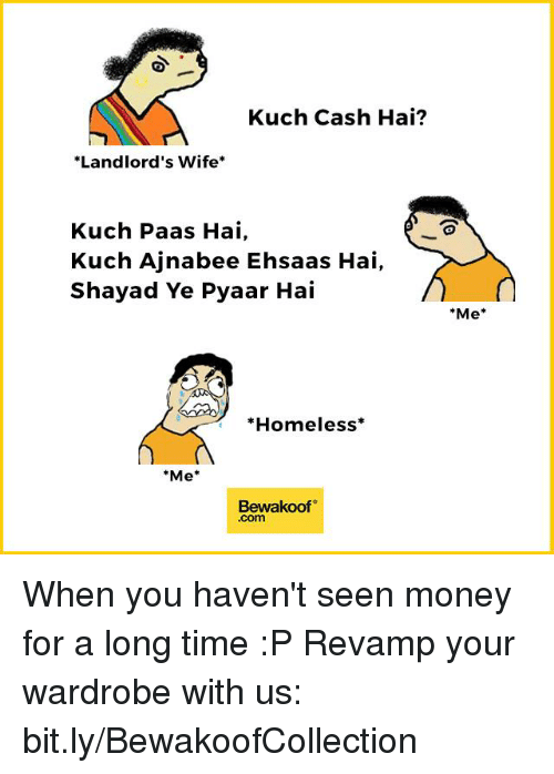 """Homeless, Memes, and 🤖: Kuch Cash Hai?  *Landlord's Wife  Kuch Paas Hai,  Kuch Ajnabee Ehsa as Hai,  Shayad Ye Pyaar Hai  *Homeless  """"Me  Bewakoof  Me When you haven't seen money for a long time :P  Revamp your wardrobe with us: bit.ly/BewakoofCollection"""