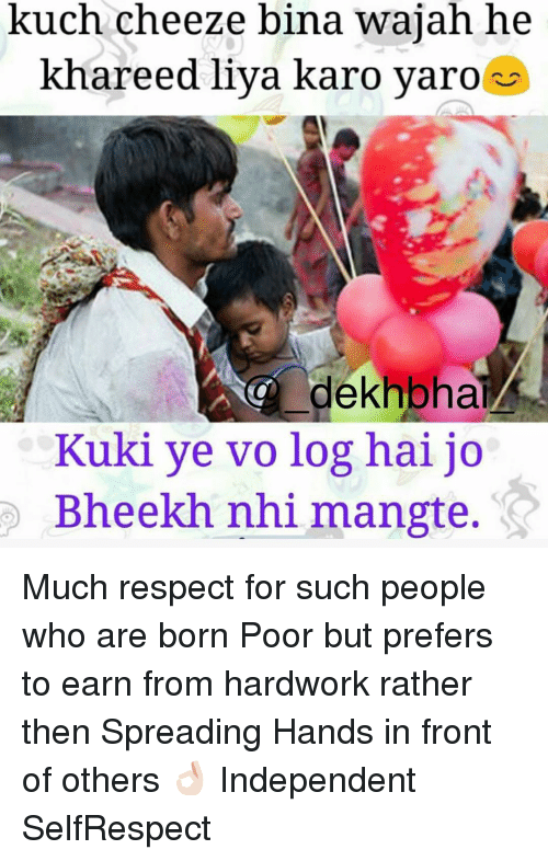 Cheeze: kuch cheeze bina wajah he  khareed liya karo yaro  dekhbhal  Kuki ye vo log hai jo  Bheekh nhi mangte. Much respect for such people who are born Poor but prefers to earn from hardwork rather then Spreading Hands in front of others 👌🏻 Independent SelfRespect