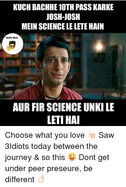 Journey, Dekh Bhai, and International: KUCHBACHHE 10TH PASS KARKE  JOSH-JOSH  MEIN SCIENCE LE LETEHAIN  Dekh Bhai  AUR FIR SCIENCE UNKILE  LETI HAI Choose what you love 👍🏻 Saw 3Idiots today between the journey & so this 😜 Dont get under peer preseure, be different 👌🏻