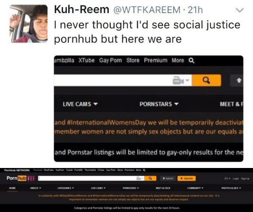 Community, Porn Hub, and Pornhub: Kuh-Reem @WTFKAREEM 21h  I never thought I'd see social justice  pornhub but here we are  mbzilla XTube Gay Pom Store Premium More Q  MEET &F  LIVE CAMS  PORNSTARS  and #InternationalwomensDay we will be temporarily deactivia  member women are not simply sex objects but are our equals a  and Pornstar listings will be limited to gay-only results for the ne   Pornhub NETWORK  Pomhub RedTube YouPorn Tube8 PornMD Thumbzilla XTube Gay Porn Store Premium More a  Porn hub  EN Login Sign Up  Upgrade  t Upload  LIVE CAMS  HOME  VIDEOS  CATEGORIES  PORNSTARS  MEET & FUCK  COMMUNITY  PHOTOS & GIFS  In solidarity with #ADayWithoutWomen and #InternationalWomensDay we will be temporarily deactiviating all heterosexual content on our site. It is  important to remember women are not simply sex objects but are our equals and deserve respect.  Categories and Pornstar listings will be limited to gay-only results for the next 24 hours.