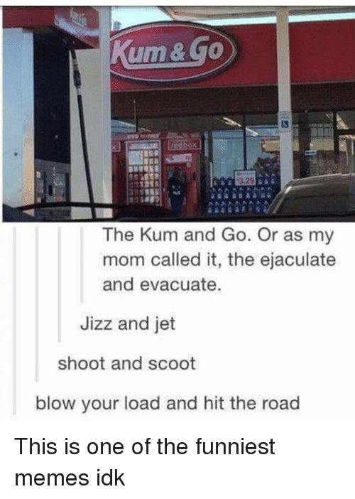 Jizz, Memes, and Redbox: Kum & Go  redbox)  The Kum and Go. Or as my  mom called it, the ejaculate  and evacuate.  Jizz and jet  shoot and scoot  blow your load and hit the road This is one of the funniest memes idk