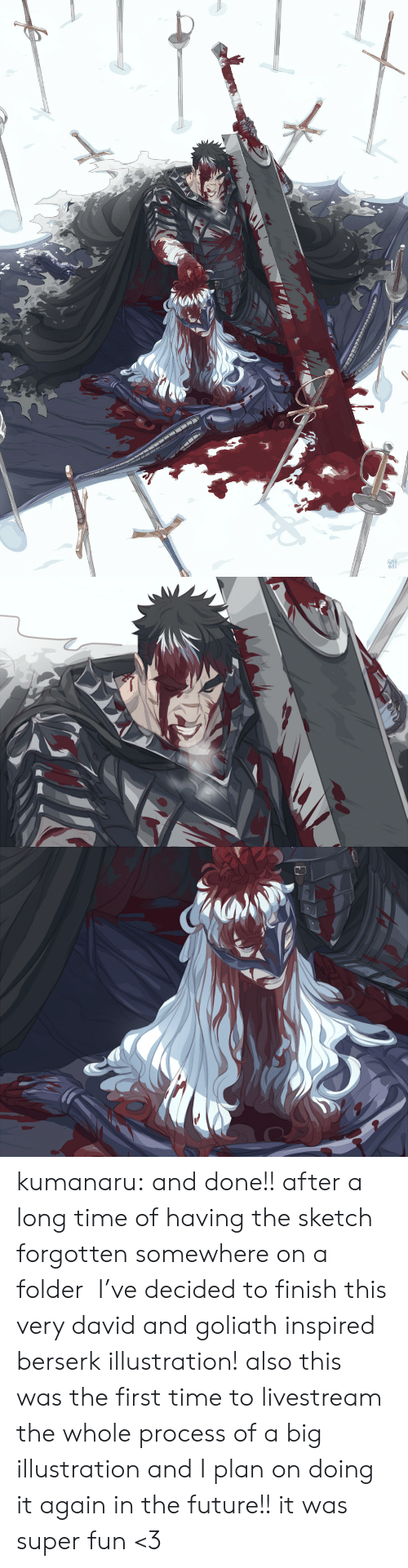 a long time: KUMA  NAKU kumanaru:  and done!! after a long time of having the sketch forgotten somewhere on a folder  I've decided to finish this very david and goliath inspired berserk illustration!  also this was the first time to livestream the whole process of a big illustration and I plan on doing it again in the future!! it was super fun <3