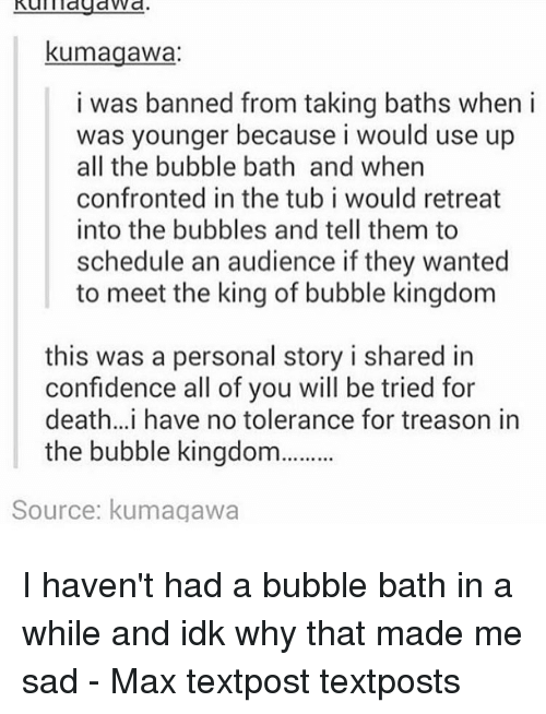 Confidence, Memes, and Schedule: kumagawa  i was banned from taking baths when i  was younger because i would use up  all the bubble bath and when  confronted in the tub i would retreat  into the bubbles and tell them to  schedule an audience if they wanted  to meet the king of bubble kingdom  this was a personal story i shared in  confidence all of you will be tried for  death... i have no tolerance for treason in  the bubble kingdom  Source: kumagawa I haven't had a bubble bath in a while and idk why that made me sad - Max textpost textposts
