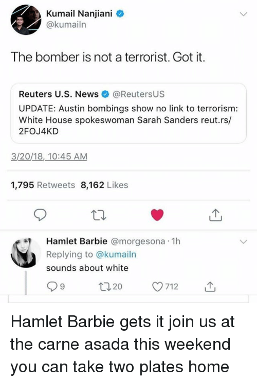 carne asada: Kumail Nanjiani  @kumailn  The bomber is not a terrorist. Got it.  Reuters U.S. News@ReutersUS  UPDATE: Austin bombings show no link to terrorism:  White House spokeswoman Sarah Sanders reut.rs/  2FOJ4KD  3/20/18,.10:45 AM  1,795 Retweets 8,162 Likes  Hamlet Barbie @morgesona 1h  Replying to @kumailn  sounds about white  ロ20 Hamlet Barbie gets it join us at the carne asada this weekend you can take two plates home