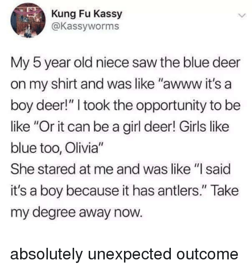 """kung fu: Kung Fu Kassy  @Kassyworms  0  My 5 year old niece saw the blue deer  on my shirt and was like """"awww it's a  boy deer!"""" I took the opportunity to be  like """"Or it can be a girl deer! Girls like  blue too, Olivia""""  She stared at me and was like """"I said  it's a boy because it has antlers."""" Take  my degree away now. absolutely unexpected outcome"""