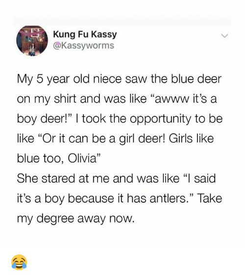 "its a boy: Kung Fu Kassy  @Kassyworms  My 5 year old niece saw the blue deer  on my shirt and was like ""awww it's a  boy deer!"" I took the opportunity to be  like ""Or it can be a girl deer! Girls like  blue too, Olivia""  She stared at me and was like ""I said  it's a boy because it has antlers."" Take  my degree away now. 😂"