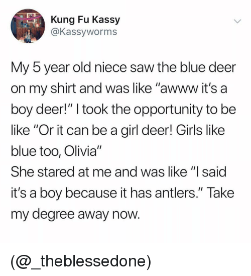 "its a boy: Kung Fu Kassy  @Kassyworms  My 5 year old niece saw the blue deer  on my shirt and was like ""awww it's a  boy deer!"" I took the opportunity to be  like ""Or it can be a girl deer! Girls like  blue too, Olivia""  She stared at me and was like ""lsaid  it's a boy because it has antlers."" Take  my degree away now (@_theblessedone)"
