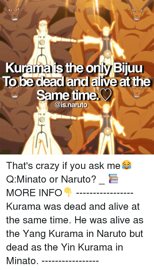 bijuu: Kurama is the only Bijuu  To be dead and alive at the  e time  Same @is. uto That's crazy if you ask me😂 Q:Minato or Naruto? _ 📚MORE INFO👇 ----------------- Kurama was dead and alive at the same time. He was alive as the Yang Kurama in Naruto but dead as the Yin Kurama in Minato. -----------------
