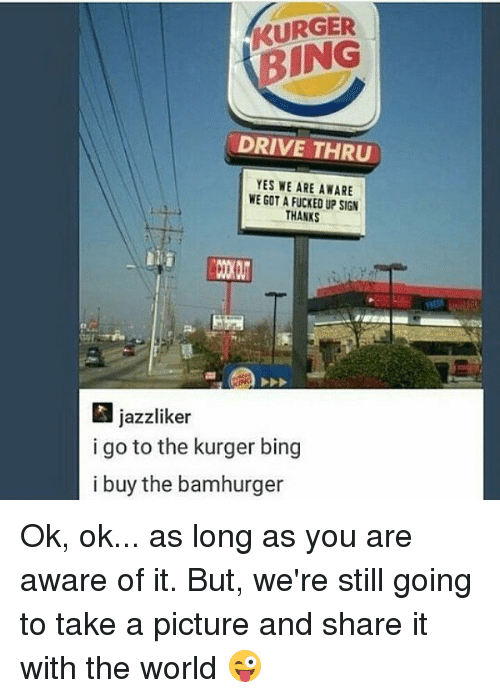 Memes, Bing, and Drive: KURGER  BING  DRIVE THRU  ES WE ARE AWARE  WE GOT A FUCKED UP SIG  THANKS  jazzliker  i go to the kurger bing  i buy the bamhurger Ok, ok... as long as you are aware of it. But, we're still going to take a picture and share it with the world 😜