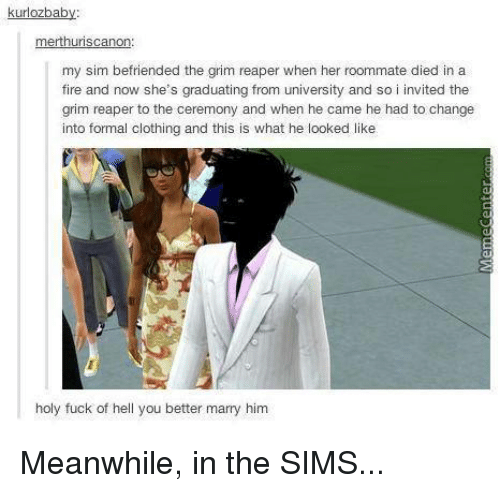 Fire, Memes, and Roommate: kurlozbab  merthuriscanon:  my sim befriended the grim reaper when her roommate died in a  fire and now she's graduating from university and so i invited the  grim reaper to the ceremony and when he came he had to change  into formal clothing and this is what he looked like  holy fuck of hell you better marry him Meanwhile, in the SIMS...