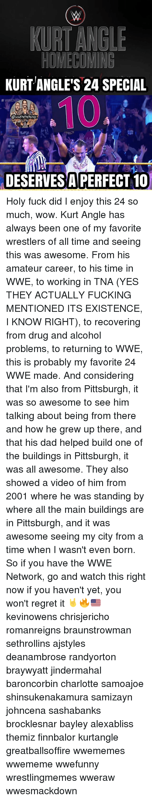 Bayley: KURT ANGLE'S 24 SPECIAL  OWWEMEMESONIY  DESERVES A PERFECT 10 Holy fuck did I enjoy this 24 so much, wow. Kurt Angle has always been one of my favorite wrestlers of all time and seeing this was awesome. From his amateur career, to his time in WWE, to working in TNA (YES THEY ACTUALLY FUCKING MENTIONED ITS EXISTENCE, I KNOW RIGHT), to recovering from drug and alcohol problems, to returning to WWE, this is probably my favorite 24 WWE made. And considering that I'm also from Pittsburgh, it was so awesome to see him talking about being from there and how he grew up there, and that his dad helped build one of the buildings in Pittsburgh, it was all awesome. They also showed a video of him from 2001 where he was standing by where all the main buildings are in Pittsburgh, and it was awesome seeing my city from a time when I wasn't even born. So if you have the WWE Network, go and watch this right now if you haven't yet, you won't regret it 🤘🔥🇺🇸 kevinowens chrisjericho romanreigns braunstrowman sethrollins ajstyles deanambrose randyorton braywyatt jindermahal baroncorbin charlotte samoajoe shinsukenakamura samizayn johncena sashabanks brocklesnar bayley alexabliss themiz finnbalor kurtangle greatballsoffire wwememes wwememe wwefunny wrestlingmemes wweraw wwesmackdown