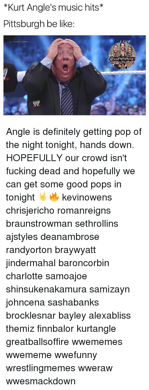 Be Like, Definitely, and Fucking: *Kurt Angle's music hits*  Pittsburgh be like:  WRESTLEMANIA Angle is definitely getting pop of the night tonight, hands down. HOPEFULLY our crowd isn't fucking dead and hopefully we can get some good pops in tonight 🤘🔥 kevinowens chrisjericho romanreigns braunstrowman sethrollins ajstyles deanambrose randyorton braywyatt jindermahal baroncorbin charlotte samoajoe shinsukenakamura samizayn johncena sashabanks brocklesnar bayley alexabliss themiz finnbalor kurtangle greatballsoffire wwememes wwememe wwefunny wrestlingmemes wweraw wwesmackdown